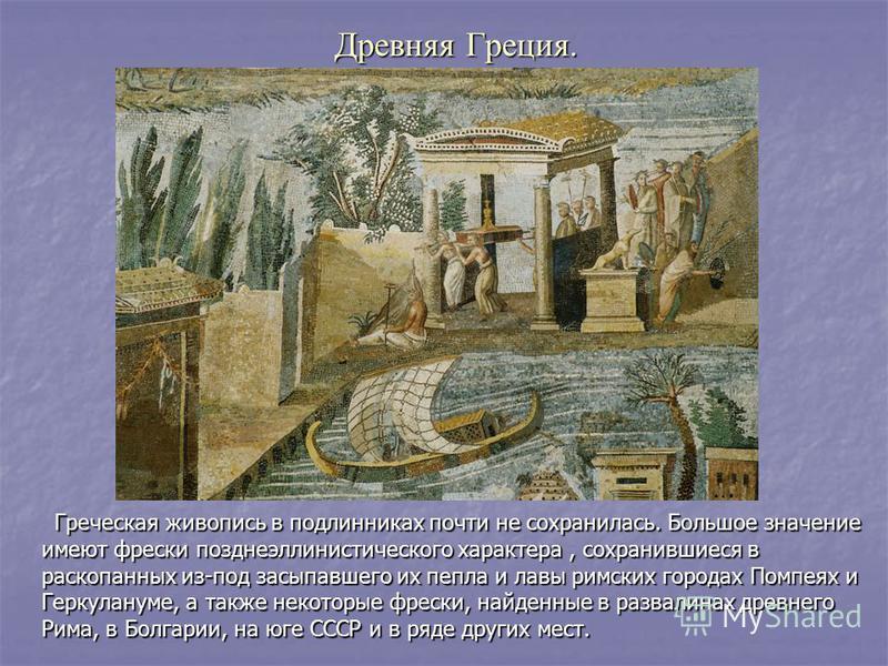 Древняя Греция. Греческая живопись в подлиниках почти не сохранилась. Большое значение имеют фрески позднеэллинистического характера, сохранившиеся в раскопаных из-под засыпавшего их пепла и лавы римских городах Помпеях и Геркулануме, а также некотор