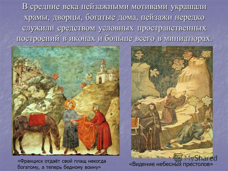 В средние века пейзажными мотивами украшали храмы, дворцы, богатые дома, пейзажи нередко служили средством условных пространственых построений в иконах и больше всего в миниатюрах. «Франциск отдаёт свой плащ некогда богатому, а теперь бедному воину»