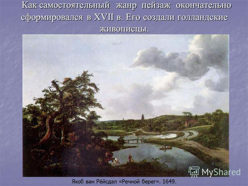 Как самостоятельный жанр пейзаж окончательно сформировался в XVII в. Его создали голландские живописцы. Якоб ван Рёйсдал «Речной берег». 1649.