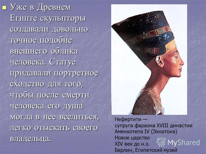 Уже в Древнем Египте скульпторы создавали довольно точное подобие внешнего облика человека. Статуе придавали портретное сходство для того, чтобы после смерти человека его душа могла в нее вселиться, легко отыскать своего владельца. Нефертити супруга