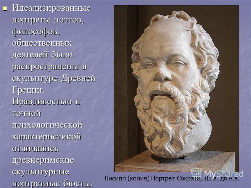 Идеализированые портреты поэтов, философов, общественых деятелей были распространены в скульптуре Древней Греции. Правдивостью и точной психологической характеристикой отличались древнеримские скульптурные портретные бюсты. Лисипп (копия) Портрет Сок