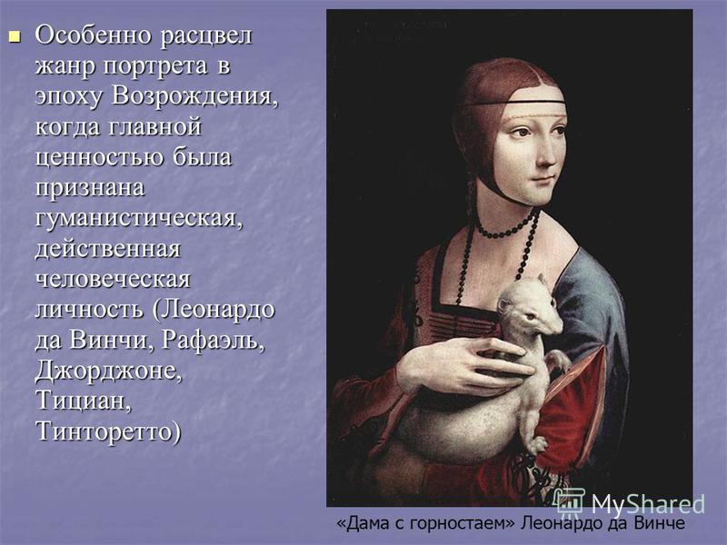 Особено расцвел жанр портрета в эпоху Возрождения, когда главной ценостью была признана гуманистическая, действеная человеческая личность (Леонардо да Винчи, Рафаэль, Джорджоне, Тициан, Тинторетто) «Дама с горностаем» Леонардо да Винче