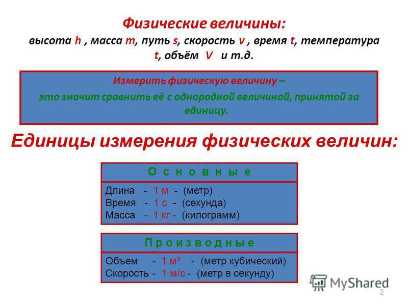 Физические величины: высота h, масса m, путь s, скорость v, время t, температура t, объём V и т.д. Измерить физическую величину – это значит сравнить её с однородной величиной, принятой за единицу. 2 Единицы измерения физических величин: О с н о в н