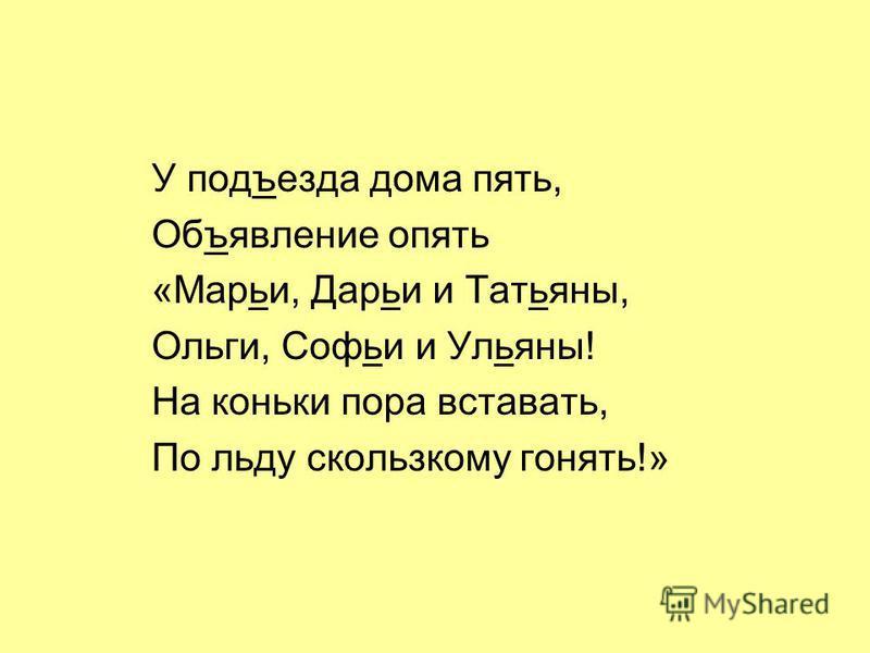 У подъезда дома пять, Объявление опять «Марьи, Дарьи и Татьяны, Ольги, Софьи и Ульяны! На коньки пора вставать, По льду скользкому гонять!»