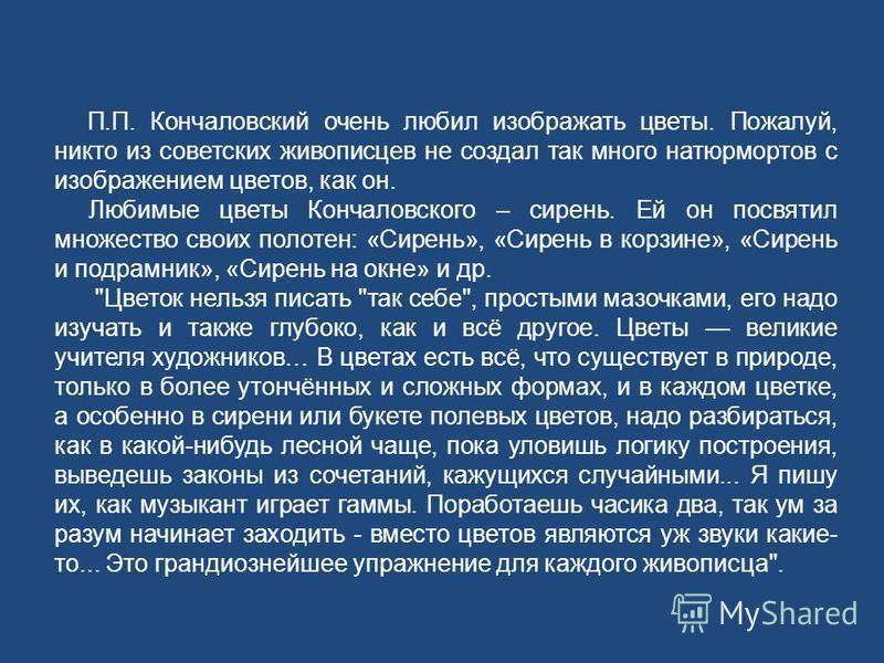 П.П. Кончаловский очень любил изображать цветы. Пожалуй, никто из советских живописцев не создал так много натюрмортов с изображением цветов, как он. Любимые цветы Кончаловского – сирень. Ей он посвятил множество своих полотен: «Сирень», «Сирень в ко