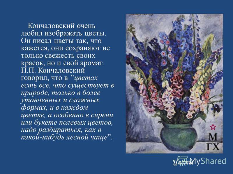 Кончаловский очень любил изображать цветы. Он писал цветы так, что кажется, они сохраняют не только свежесть своих красок, но и свой аромат. П. П. Кончаловский говорил, что в цветах есть все, что существует в природе, только в более утонченных и слож