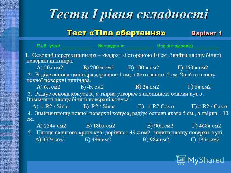 Тести І рівня складності Тест «Тіла обертання» Варіант 1 Тести І рівня складності Тест «Тіла обертання» Варіант 1 П.І.Б. учня завдання ___________ Варіант відповіді __________ 1. Осьовий переріз циліндра – квадрат зі стороною 10 см. Знайти площу бічн