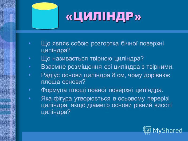 «ЦИЛІНДР» Що являє собою розгортка бічної поверхні циліндра? Що називається твірною циліндра? Взаємне розміщення осі циліндра з твірними. Радіус основи циліндра 8 см, чому дорівнює площа основи? Формула площі повної поверхні циліндра. Яка фігура утво