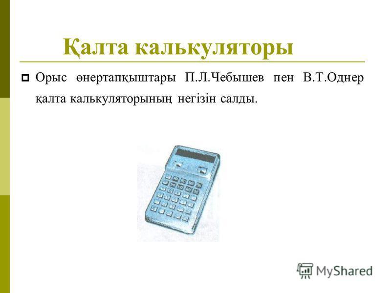 Қалта калькуляторы Орыс өнертапқыштары П.Л.Чебышев пен В.Т.Однер қалта калькуляторының негізін салды.
