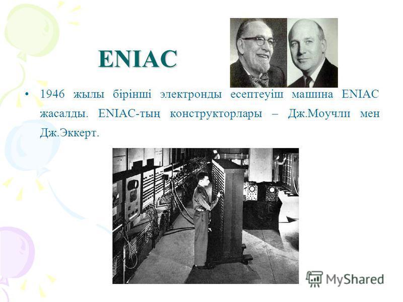 ENIAC 1946 жылы бірінші электронды есептеуіш машина ENIAC жасалды. ENIAC-тың конструкторлары – Дж.Моучли мен Дж.Эккерт.