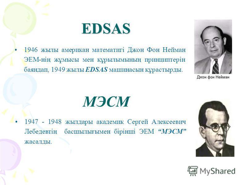 EDSAS 1946 жылы американ математигі Джон Фон Нейман ЭЕМ-нің жұмысы мен құрылымының принциптерін баяндап, 1949 жылы EDSAS машинасын құрастырды. 1947 - 1948 жылдары академик Сергей Алексеевич Лебедевтің басшылығымен бірінші ЭЕМ МЭСМ жасалды. МЭСМ