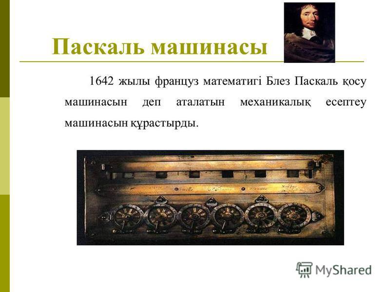 Паскаль машинасы 1642 жылы француз математигі Блез Паскаль қосу машинасын деп аталатын механикалық есептеу машинасын құрастырды.
