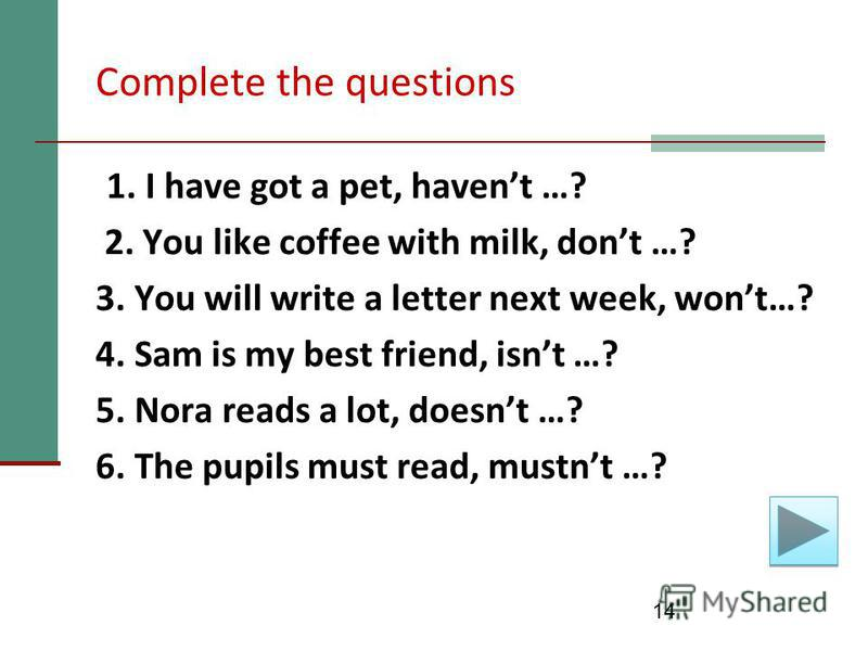 14 Complete the questions 1. I have got a pet, havent …? 2. You like coffee with milk, dont …? 3. You will write a letter next week, wont…? 4. Sam is my best friend, isnt …? 5. Nora reads a lot, doesnt …? 6. The pupils must read, mustnt …?