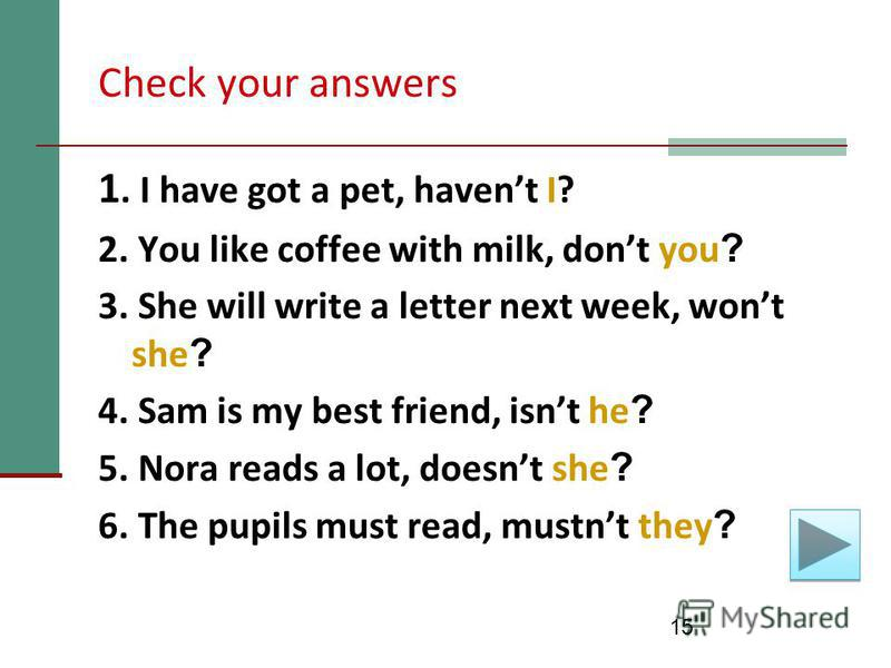 15 Check your answers 1. I have got a pet, havent I? 2. You like coffee with milk, dont you ? 3. She will write a letter next week, wont she ? 4. Sam is my best friend, isnt he ? 5. Nora reads a lot, doesnt she ? 6. The pupils must read, mustnt they