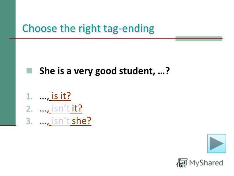 16 Choose the right tag-ending She is a very good student, …? 1. …, 1. …, is it? 2. …, 2. …, isnt it?isnt 3. …, 3. …, isnt she?isnt