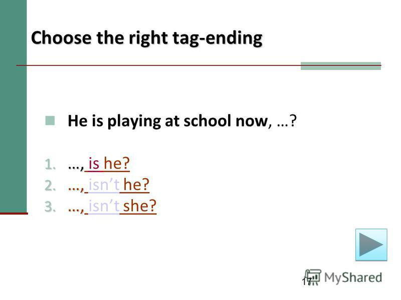 17 Choose the right tag-ending He is playing at school now, …? 1. …, 1. …, is he? 2. …, 2. …, isnt he?isnt 3. …, 3. …, isnt she?isnt
