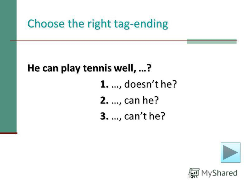 18 Choose the right tag-ending He can play tennis well, …? 1. …, doesnt he? 1. …, doesnt he? 2. …, can he? 2. …, can he? 3. …, cant he? 3. …, cant he?