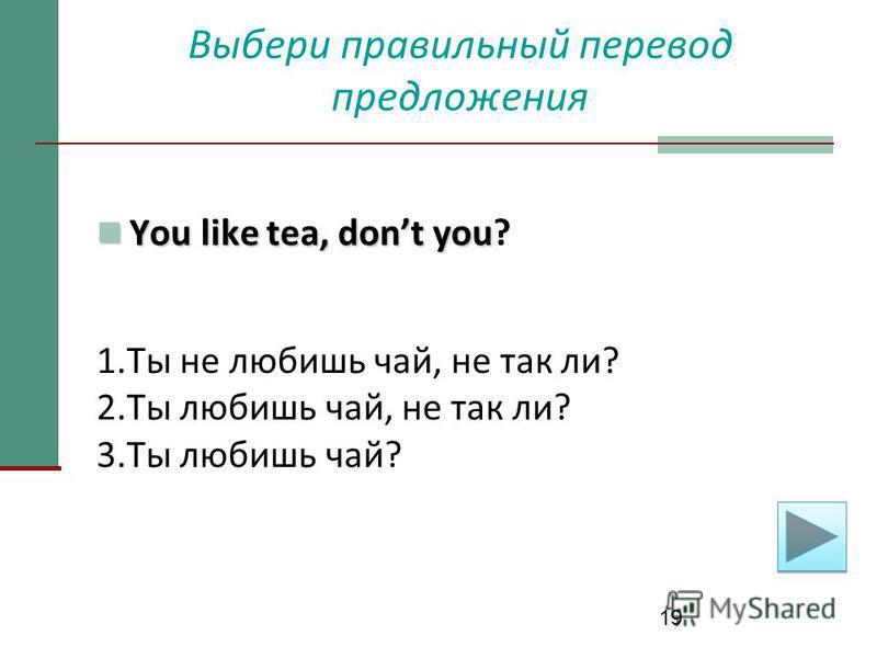 19 Выбери правильный перевод предложения You like tea, dont you You like tea, dont you? 1. Ты не любишь чай, не так ли? 2. Ты любишь чай, не так ли? 3. Ты любишь чай?
