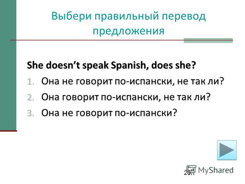 20 Выбери правильный перевод предложения She doesnt speak Spanish, does she? 1. Она не говорит по-испански, не так ли? 2. Она говорит по-испански, не так ли? 3. Она не говорит по-испански?