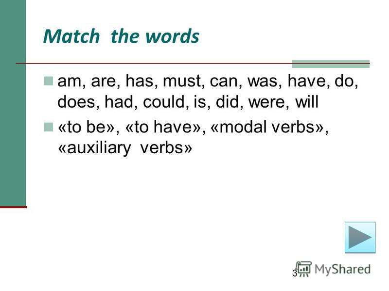 3 Match the words am, are, has, must, can, was, have, do, does, had, could, is, did, were, will «to be», «to have», «modal verbs», «auxiliary verbs»