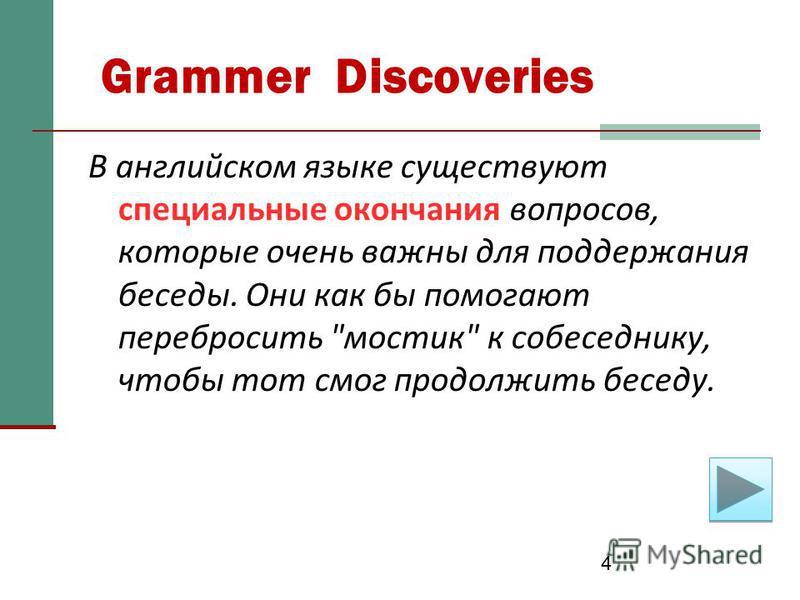 4 Grammer Discoveries В английском языке существуют специальные окончания вопросов, которые очень важны для поддержания беседы. Они как бы помогают перебросить мостик к собеседнику, чтобы тот смог продолжить беседу.