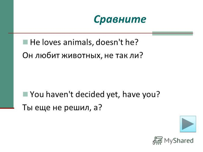 5 Сравните He loves animals, doesn't he? Он любит животных, не так ли? You haven't decided yet, have you? Ты еще не решил, а?