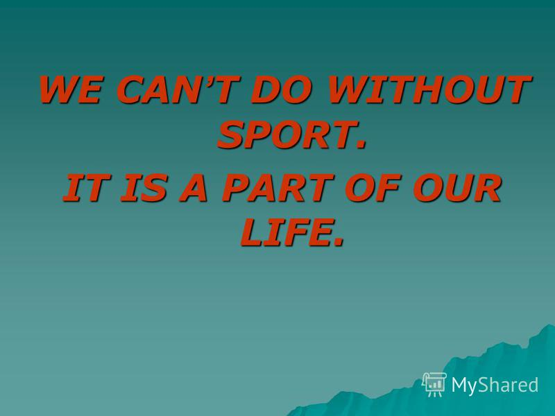 WE CAN T DO WITHOUT SPORT. IT IS A PART OF OUR LIFE.