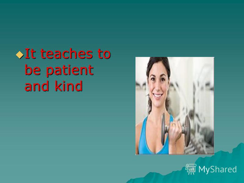 It teaches to be patient and kind It teaches to be patient and kind