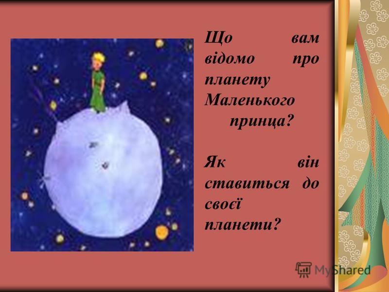 Що вам відомо про планету Маленького принца? Як він ставиться до своєї планети?