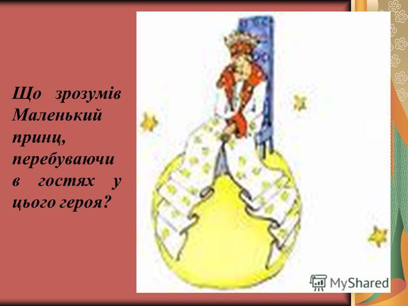 Що зрозумів Маленький принц, перебуваючи в гостях у цього героя?
