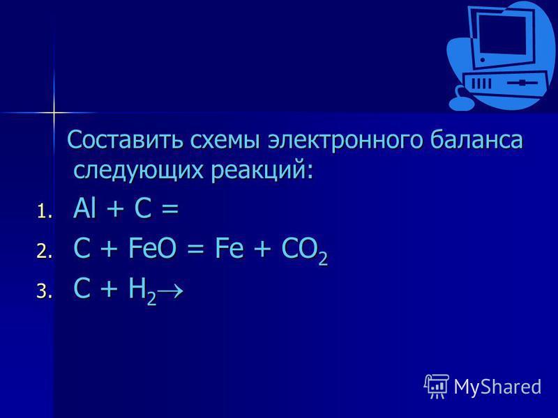 Составить схемы электронного баланса следующих реакций: 1. A l + C = 2. C + FeO = Fe + CO2 3. C + H2