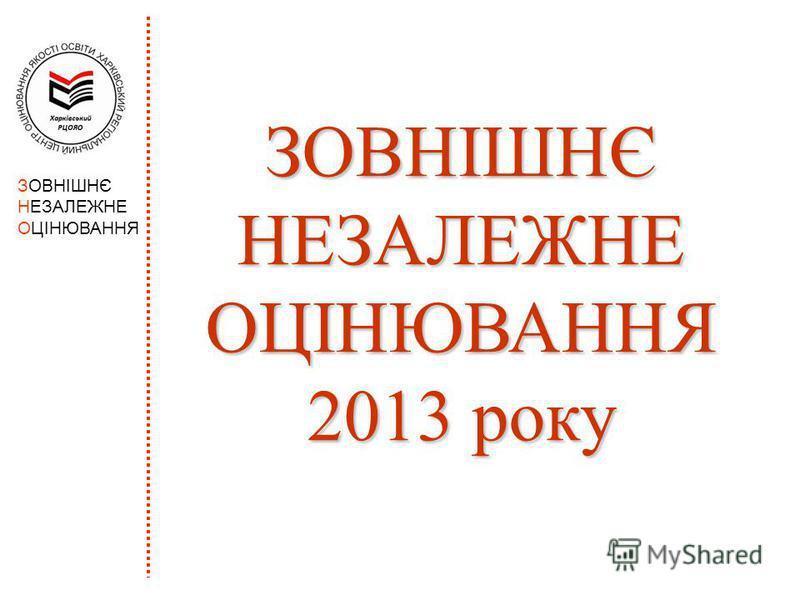 ЗОВНІШНЄ НЕЗАЛЕЖНЕ ОЦІНЮВАННЯ ЗОВНІШНЄ НЕЗАЛЕЖНЕ ОЦІНЮВАННЯ 2013 року