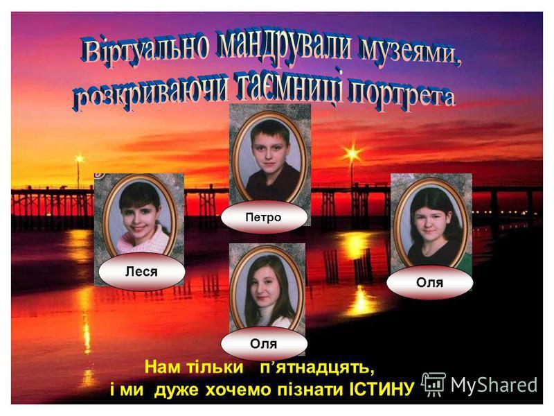 Леся Оля Петро Нам тільки пятнадцять, і ми дуже хочемо пізнати ІСТИНУ Оля