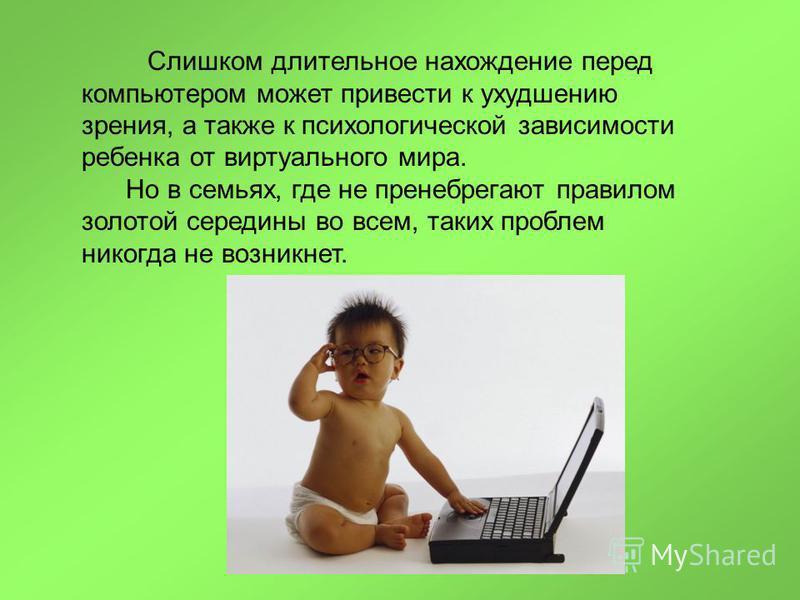 Слишком длительное нахождение перед компьютером может привести к ухудшению зрения, а также к психологической зависимости ребенка от виртуального мира. Но в семьях, где не пренебрегают правилом золотой середины во всем, таких проблем никогда не возник