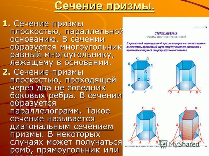 Сечение призмы. 1. Сечение призмы плоскостью, параллельной основанию. В сечении образуется многоугольник, равный многоугольнику, лежащему в основании. 2. Сечение призмы плоскостью, проходящей через два не соседних боковых ребра. В сечении образуется