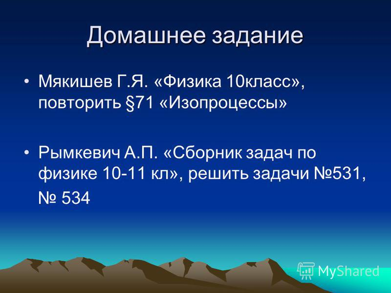 Домашнее задание Мякишев Г.Я. «Физика 10 класс», повторить §71 «Изопроцессы» Рымкевич А.П. «Сборник задач по физике 10-11 кл», решить задачи 531, 534