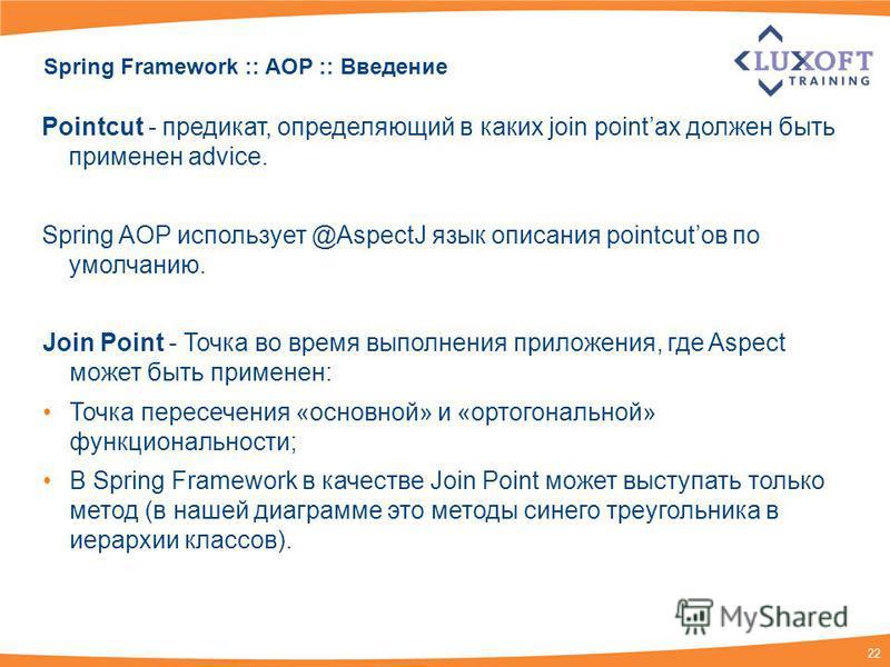 22 Spring Framework :: AOP :: Введение Join Point - Точка во время выполнения приложения, где Aspect может быть применен: Точка пересечения «основной» и «ортогональной» функциональности; В Spring Framework в качестве Join Point может выступать только