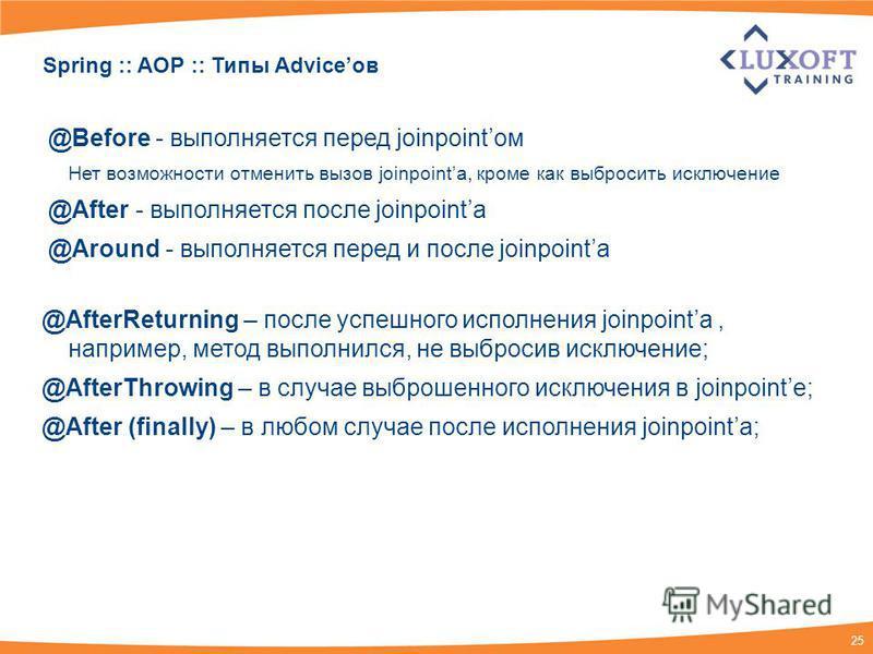 25 Spring :: AOP :: Типы Adviceов @Before - выполняется перед joinpointом Нет возможности отменить вызов joinpointа, кроме как выбросить исключение @After - выполняется после joinpointа @Around - выполняется перед и после joinpointа @AfterReturning –