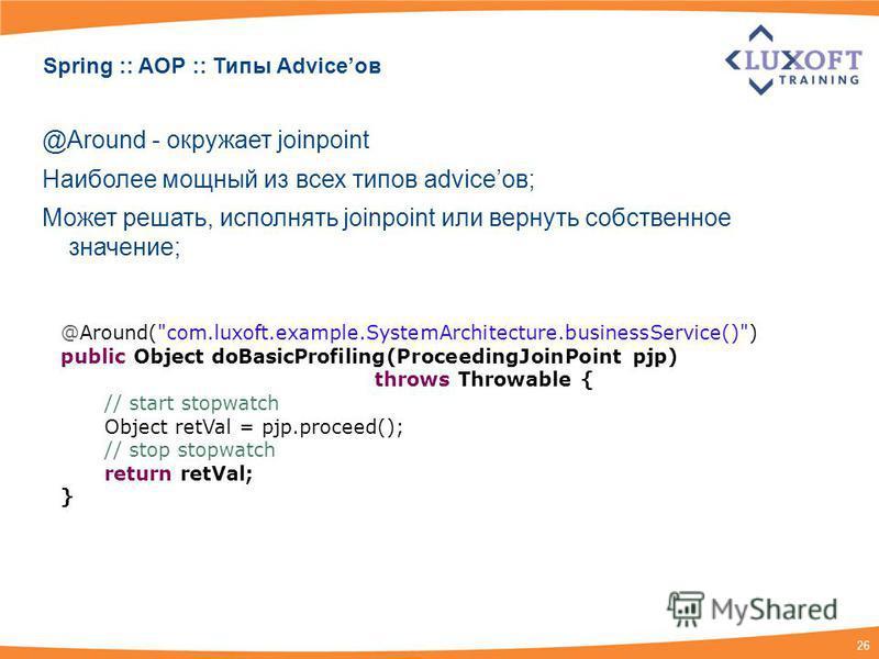 26 Spring :: AOP :: Типы Adviceов @Around - окружает joinpoint Наиболее мощный из всех типов adviceов; Может решать, исполнять joinpoint или вернуть собственное значение; @Around(
