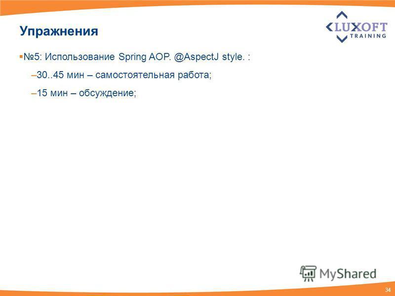 34 Упражнения 5: Использование Spring AOP. @AspectJ style. : –30..45 мин – самостоятельная работа; –15 мин – обсуждение;