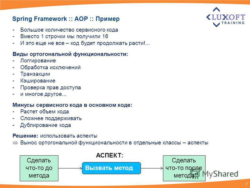 7 Spring Framework :: AOP :: Пример -Большое количество сервисного кода -Вместо 1 строчки мы получили 16 -И это еще не все – код будет продолжать расти!... Виды ортогональной функциональности: -Логгирование -Обработка исключений -Транзакции -Кэширова