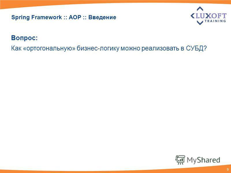 9 Spring Framework :: AOP :: Введение Вопрос: Как «ортогональную» бизнес-логику можно реализовать в СУБД?