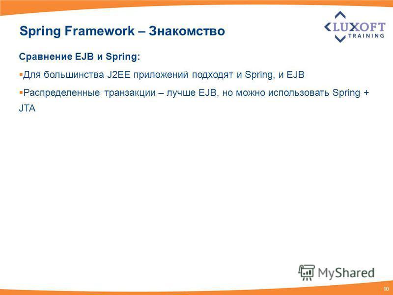 10 Spring Framework – Знакомство Сравнение EJB и Spring: Для большинства J2EE приложений подходят и Spring, и EJB Распределенные транзакции – лучше EJB, но можно использовать Spring + JTA