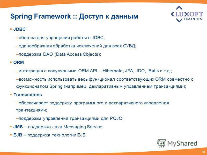 15 Spring Framework :: Доступ к данным JDBC –обертка для упрощения работы с JDBC; –единообразная обработка исключений для всех СУБД; –поддержка DAO (Data Access Objects); ORM –интеграция с популярными ORM API – Hibernate, JPA, JDO, iBatis и т.д.; –во