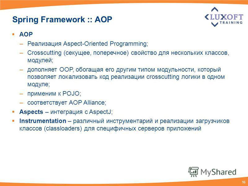 16 Spring Framework :: AOP AOP –Реализация Aspect-Oriented Programming; –Crosscutting (секущее, поперечное) свойство для нескольких классов, модулей; –дополняет ООP, обогащая его другим типом модульности, который позволяет локализовать код реализации