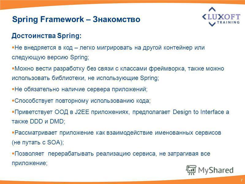 7 Spring Framework – Знакомство Достоинства Spring: Не внедряется в код – легко мигрировать на другой контейнер или следующую версию Spring; Можно вести разработку без связи с классами фреймворка, также можно использовать библиотеки, не использующие