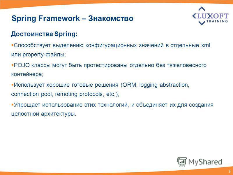 8 Spring Framework – Знакомство Достоинства Spring: Способствует выделению конфигурационных значений в отдельные xml или property-файлы; POJO классы могут быть протестированы отдельно без тяжеловесного контейнера; Использует хорошие готовые решения (