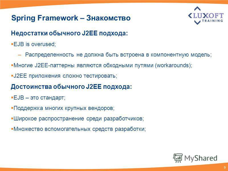 9 Spring Framework – Знакомство Недостатки обычного J2EE подхода: EJB is overused; –Распределенность не должна быть встроена в компонентную модель; Многие J2EE-паттерны являются обходными путями (workarounds); J2EE приложения сложно тестировать; Дост