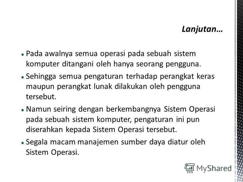 Pada awalnya semua operasi pada sebuah sistem komputer ditangani oleh hanya seorang pengguna. Sehingga semua pengaturan terhadap perangkat keras maupun perangkat lunak dilakukan oleh pengguna tersebut. Namun seiring dengan berkembangnya Sistem Operas