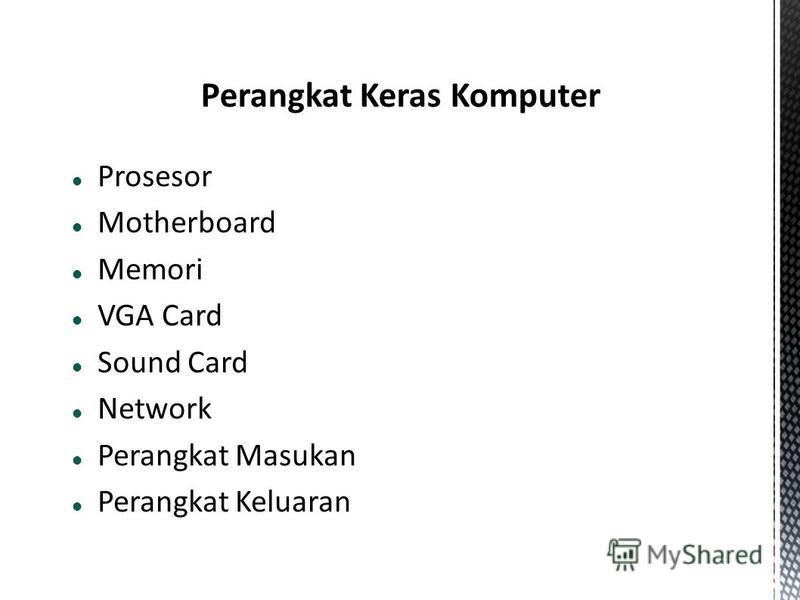Prosesor Motherboard Memori VGA Card Sound Card Network Perangkat Masukan Perangkat Keluaran
